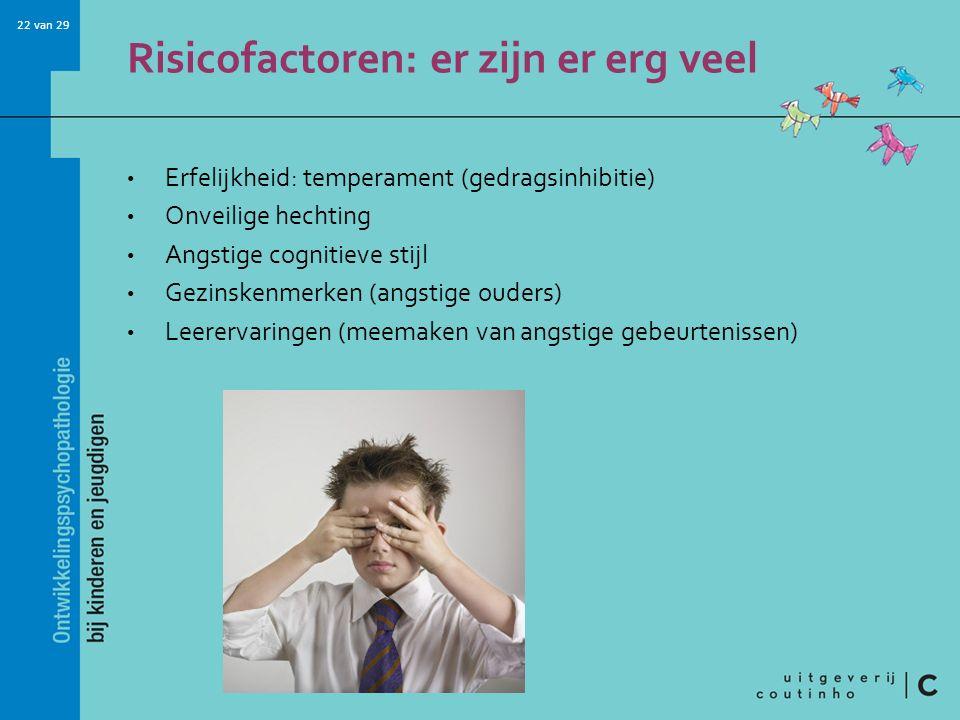 22 van 29 Risicofactoren: er zijn er erg veel Erfelijkheid: temperament (gedragsinhibitie) Onveilige hechting Angstige cognitieve stijl Gezinskenmerke