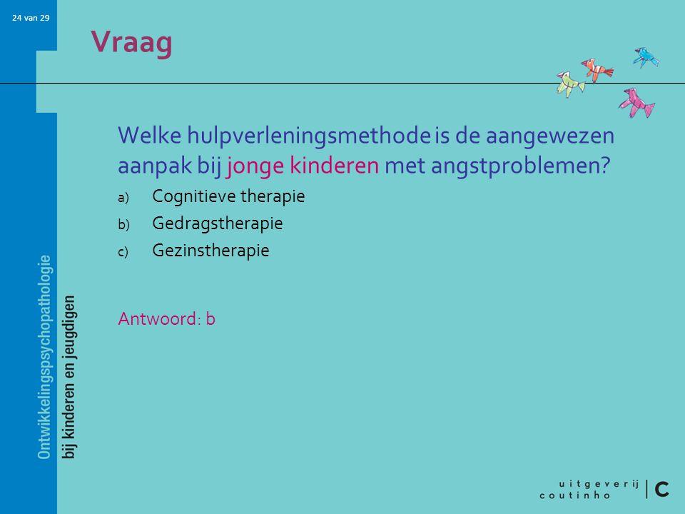 24 van 29 Vraag Welke hulpverleningsmethode is de aangewezen aanpak bij jonge kinderen met angstproblemen? a) Cognitieve therapie b) Gedragstherapie c