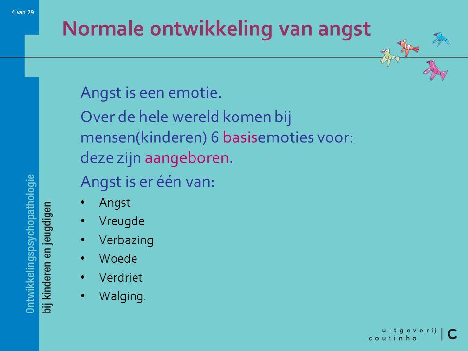 4 van 29 Normale ontwikkeling van angst Angst is een emotie. Over de hele wereld komen bij mensen(kinderen) 6 basisemoties voor: deze zijn aangeboren.