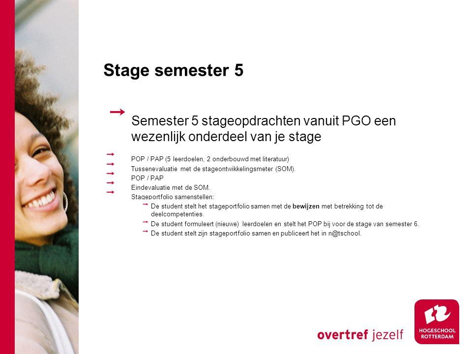 Stage semester 5 Semester 5 stageopdrachten vanuit PGO een wezenlijk onderdeel van je stage POP / PAP (5 leerdoelen, 2 onderbouwd met literatuur) Tussenevaluatie met de stageontwikkelingsmeter (SOM).