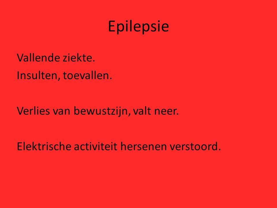 Epilepsie Vallende ziekte. Insulten, toevallen. Verlies van bewustzijn, valt neer. Elektrische activiteit hersenen verstoord.