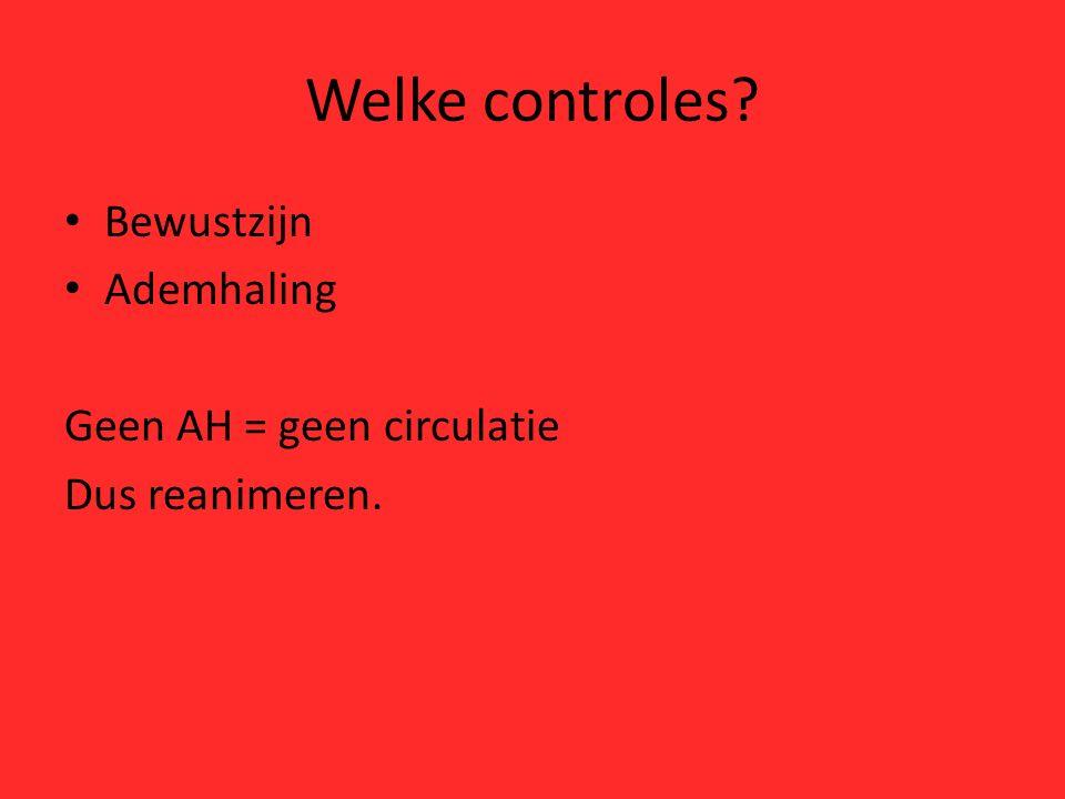 Welke controles? Bewustzijn Ademhaling Geen AH = geen circulatie Dus reanimeren.
