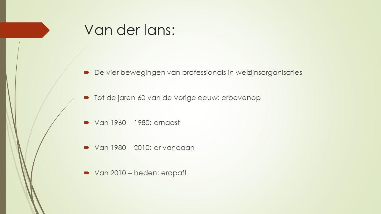 Van der lans:  De vier bewegingen van professionals in welzijnsorganisaties  Tot de jaren 60 van de vorige eeuw: erbovenop  Van 1960 – 1980: ernaast  Van 1980 – 2010: er vandaan  Van 2010 – heden: eropaf!