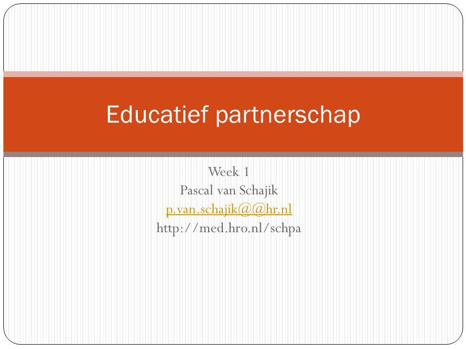 Week 1 Pascal van Schajik p.van.schajik@@hr.nl http://med.hro.nl/schpa Educatief partnerschap