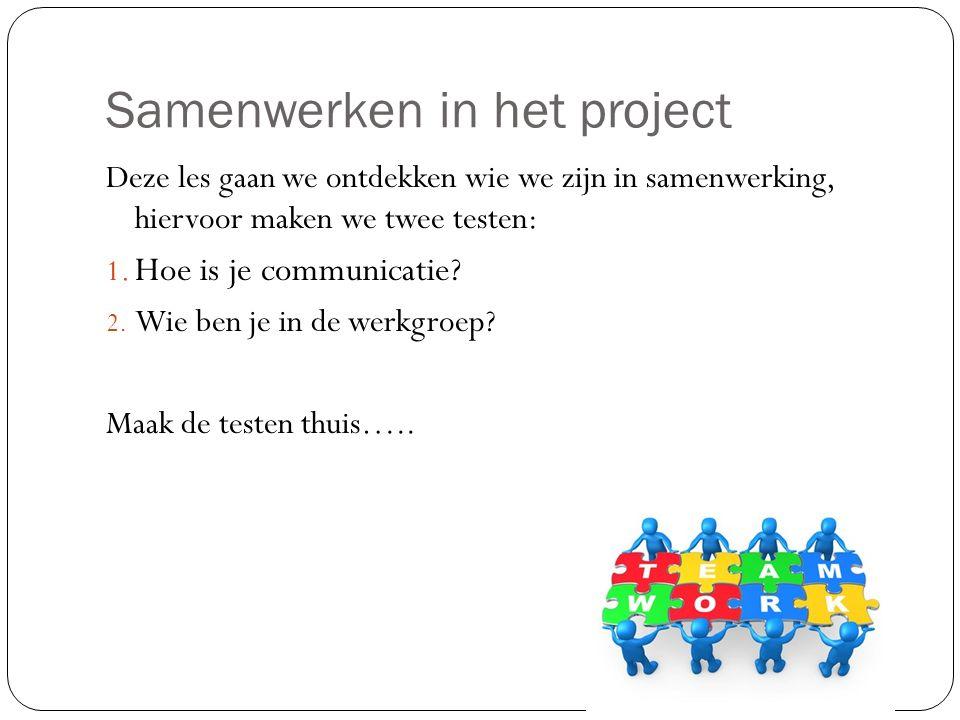 Samenwerken in het project Deze les gaan we ontdekken wie we zijn in samenwerking, hiervoor maken we twee testen: 1. Hoe is je communicatie? 2. Wie be