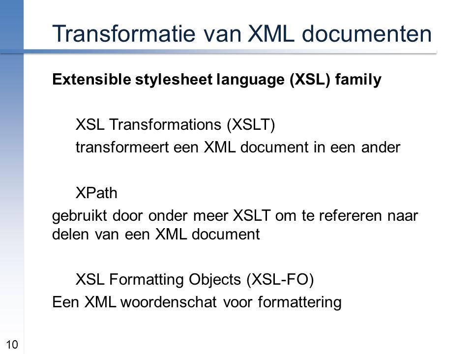 Transformatie van XML documenten Extensible stylesheet language (XSL) family XSL Transformations (XSLT) transformeert een XML document in een ander XPath gebruikt door onder meer XSLT om te refereren naar delen van een XML document XSL Formatting Objects (XSL-FO) Een XML woordenschat voor formattering 10
