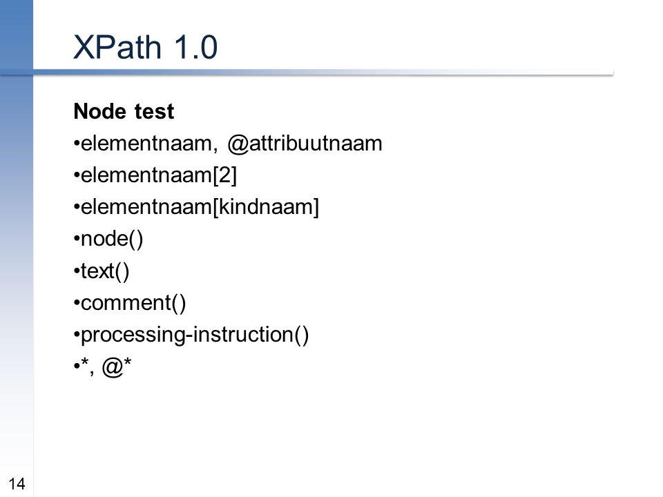 XPath 1.0 Node test elementnaam, @attribuutnaam elementnaam[2] elementnaam[kindnaam] node() text() comment() processing-instruction() *, @* 14