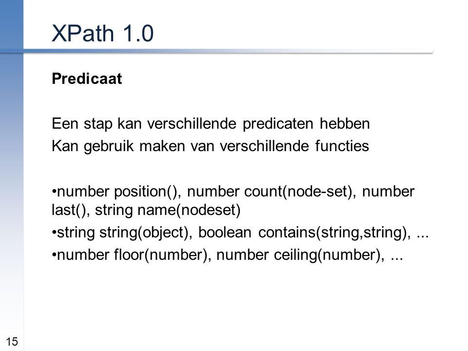 XPath 1.0 Predicaat Een stap kan verschillende predicaten hebben Kan gebruik maken van verschillende functies number position(), number count(node-set), number last(), string name(nodeset) string string(object), boolean contains(string,string),...