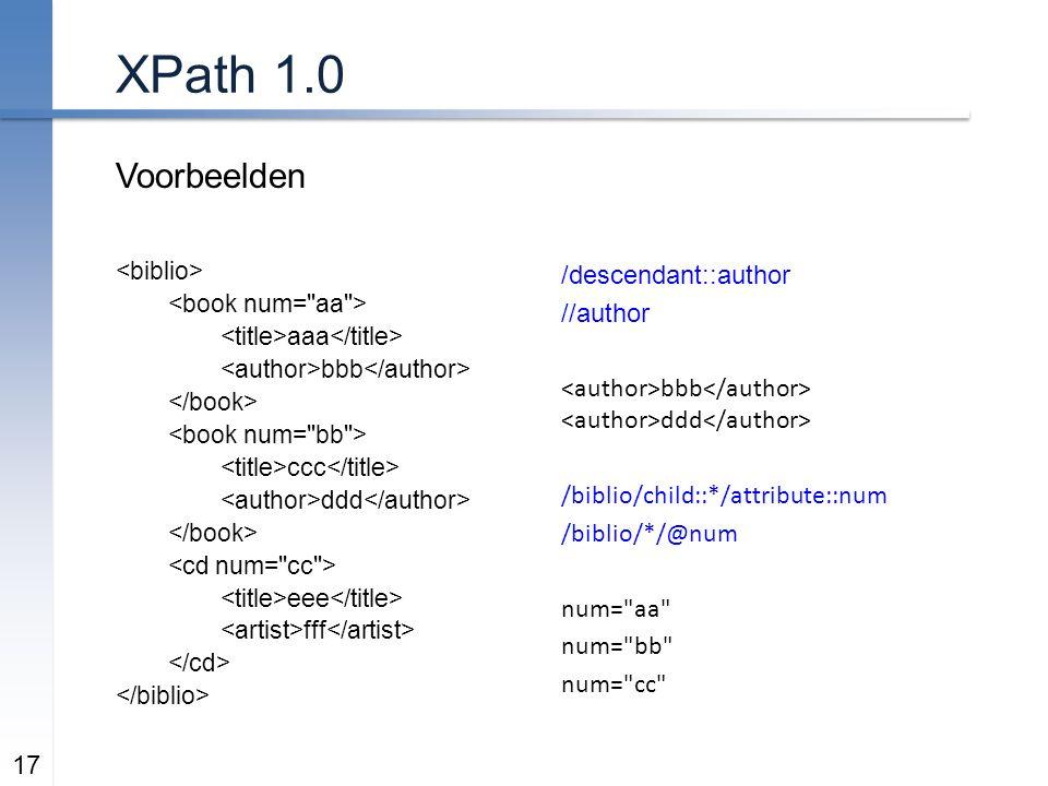 XPath 1.0 Voorbeelden 17 aaa bbb ccc ddd eee fff /descendant::author //author bbb ddd /biblio/child::*/attribute::num /biblio/*/@num num= aa num= bb num= cc