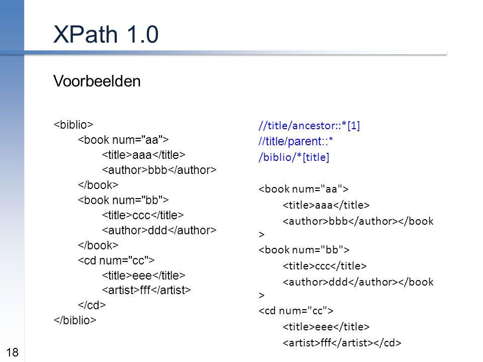 XPath 1.0 Voorbeelden 18 aaa bbb ccc ddd eee fff //title/ancestor::*[1] //title/parent::* /biblio/*[title] aaa bbb ccc ddd eee fff