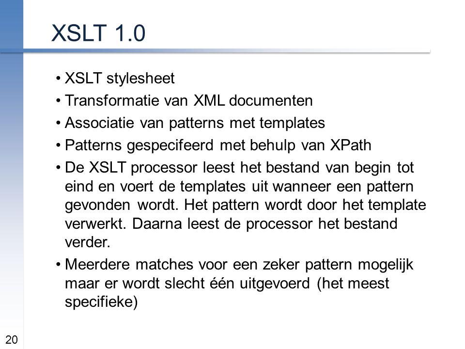 XSLT 1.0 XSLT stylesheet Transformatie van XML documenten Associatie van patterns met templates Patterns gespecifeerd met behulp van XPath De XSLT processor leest het bestand van begin tot eind en voert de templates uit wanneer een pattern gevonden wordt.
