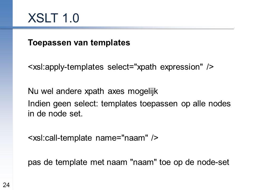 XSLT 1.0 Toepassen van templates Nu wel andere xpath axes mogelijk Indien geen select: templates toepassen op alle nodes in de node set.