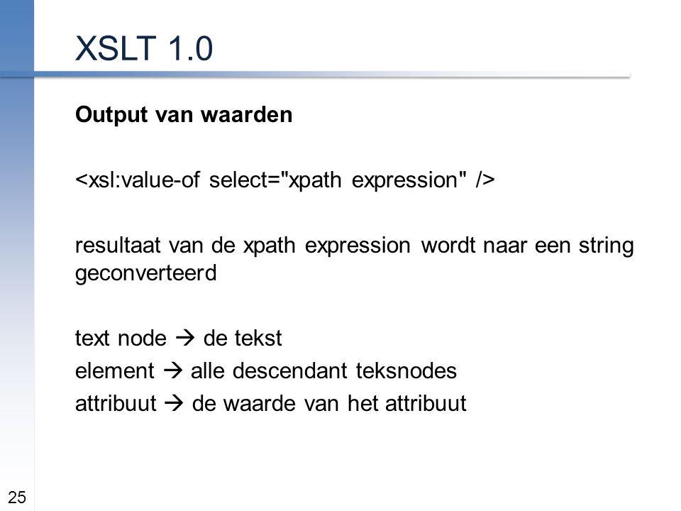 XSLT 1.0 Output van waarden resultaat van de xpath expression wordt naar een string geconverteerd text node  de tekst element  alle descendant teksnodes attribuut  de waarde van het attribuut 25