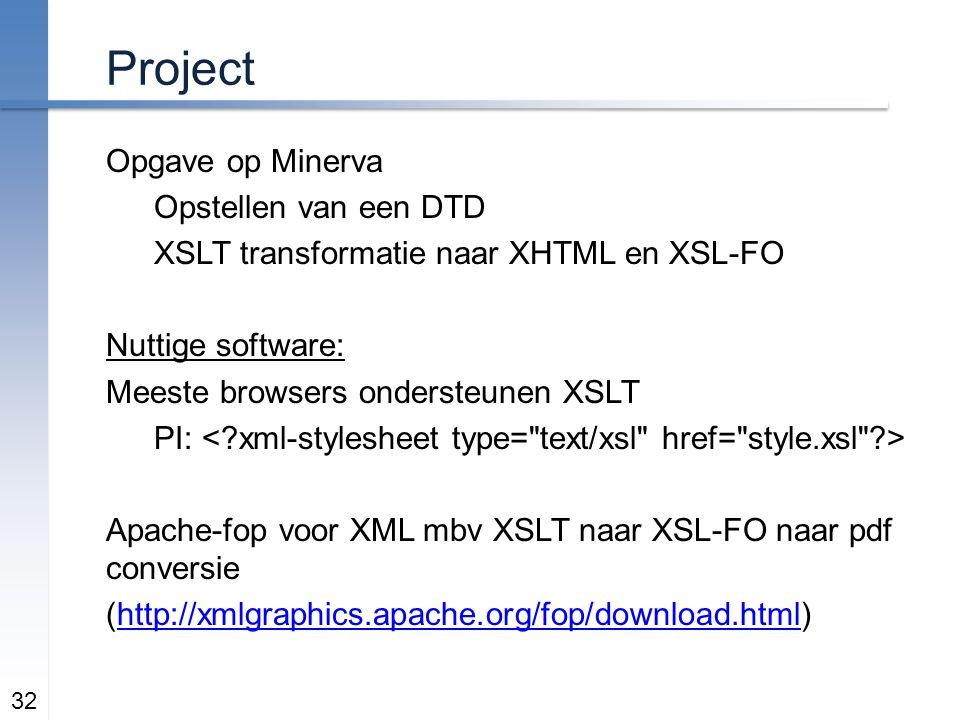 Project Opgave op Minerva Opstellen van een DTD XSLT transformatie naar XHTML en XSL-FO Nuttige software: Meeste browsers ondersteunen XSLT PI: Apache-fop voor XML mbv XSLT naar XSL-FO naar pdf conversie (http://xmlgraphics.apache.org/fop/download.html)http://xmlgraphics.apache.org/fop/download.html 32
