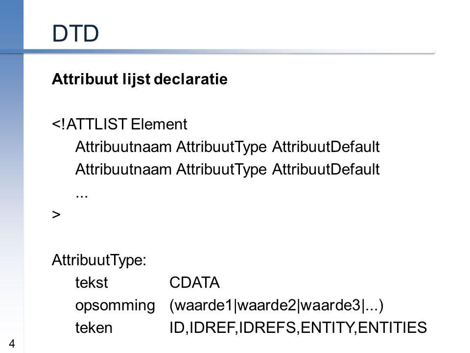 DTD Attribuut lijst declaratie <!ATTLIST Element Attribuutnaam AttribuutType AttribuutDefault...