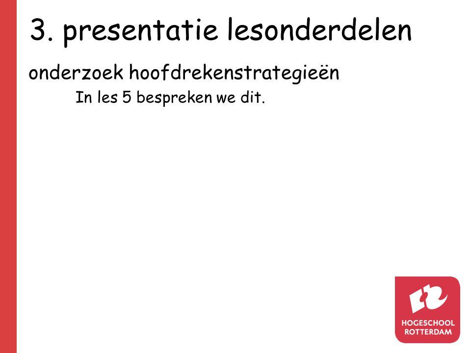 3. presentatie lesonderdelen onderzoek hoofdrekenstrategieën In les 5 bespreken we dit.