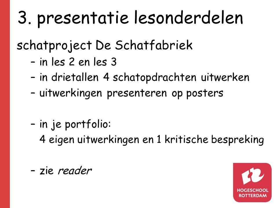 3. presentatie lesonderdelen schatproject De Schatfabriek –in les 2 en les 3 –in drietallen 4 schatopdrachten uitwerken –uitwerkingen presenteren op p