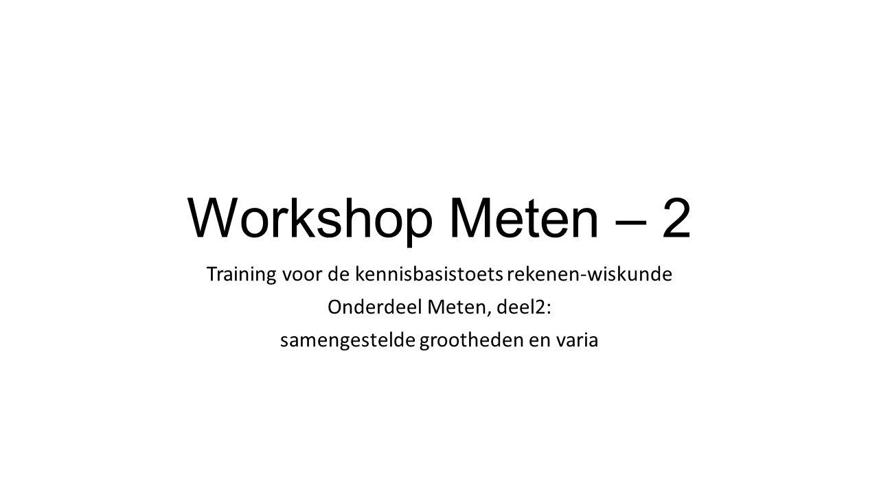 Workshop Meten – 2 Training voor de kennisbasistoets rekenen-wiskunde Onderdeel Meten, deel2: samengestelde grootheden en varia