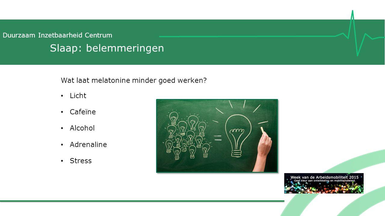 Duurzaam Inzetbaarheid Centrum Slaap: belemmeringen Wat laat melatonine minder goed werken? Licht Cafeïne Alcohol Adrenaline Stress