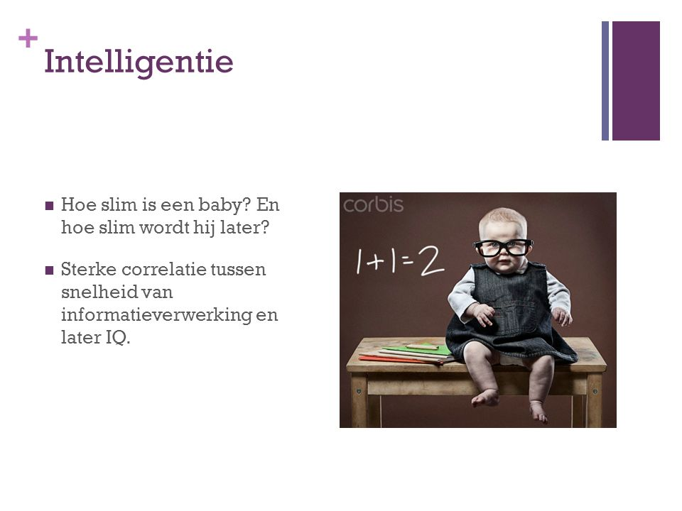 + Intelligentie Hoe slim is een baby? En hoe slim wordt hij later? Sterke correlatie tussen snelheid van informatieverwerking en later IQ.
