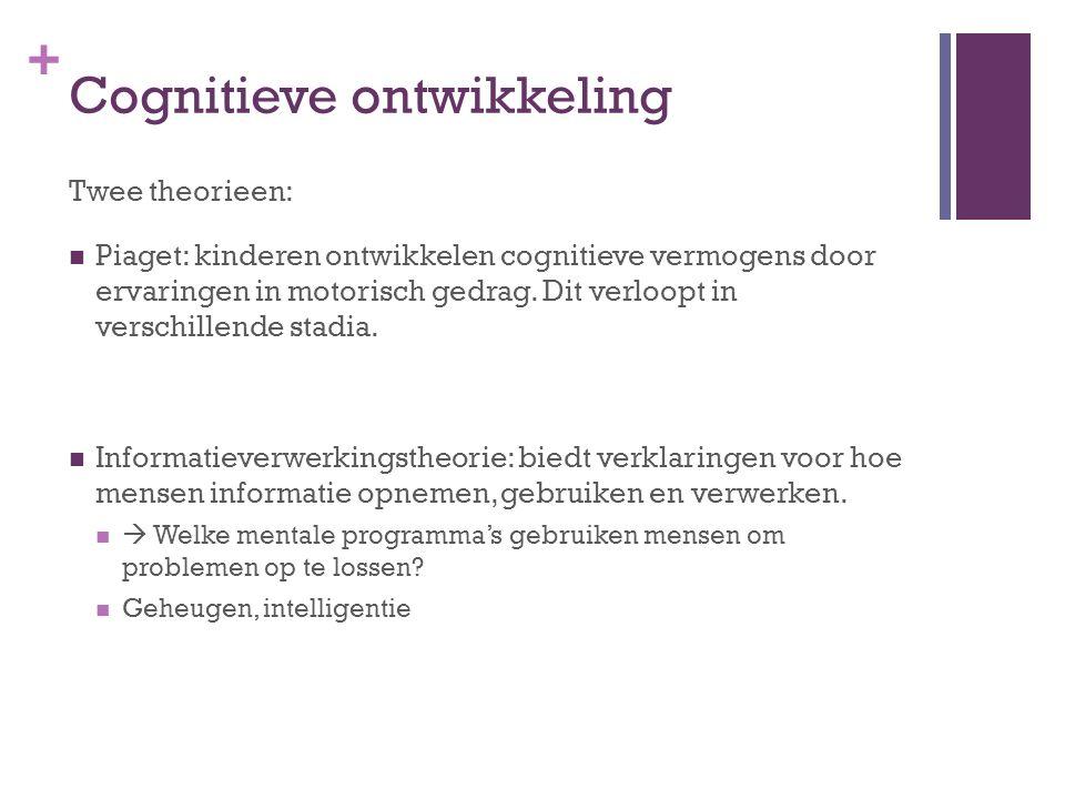 + Cognitieve ontwikkeling Twee theorieen: Piaget: kinderen ontwikkelen cognitieve vermogens door ervaringen in motorisch gedrag. Dit verloopt in versc