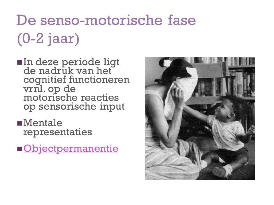 De senso-motorische fase (0-2 jaar) In deze periode ligt de nadruk van het cognitief functioneren vrnl. op de motorische reacties op sensorische input