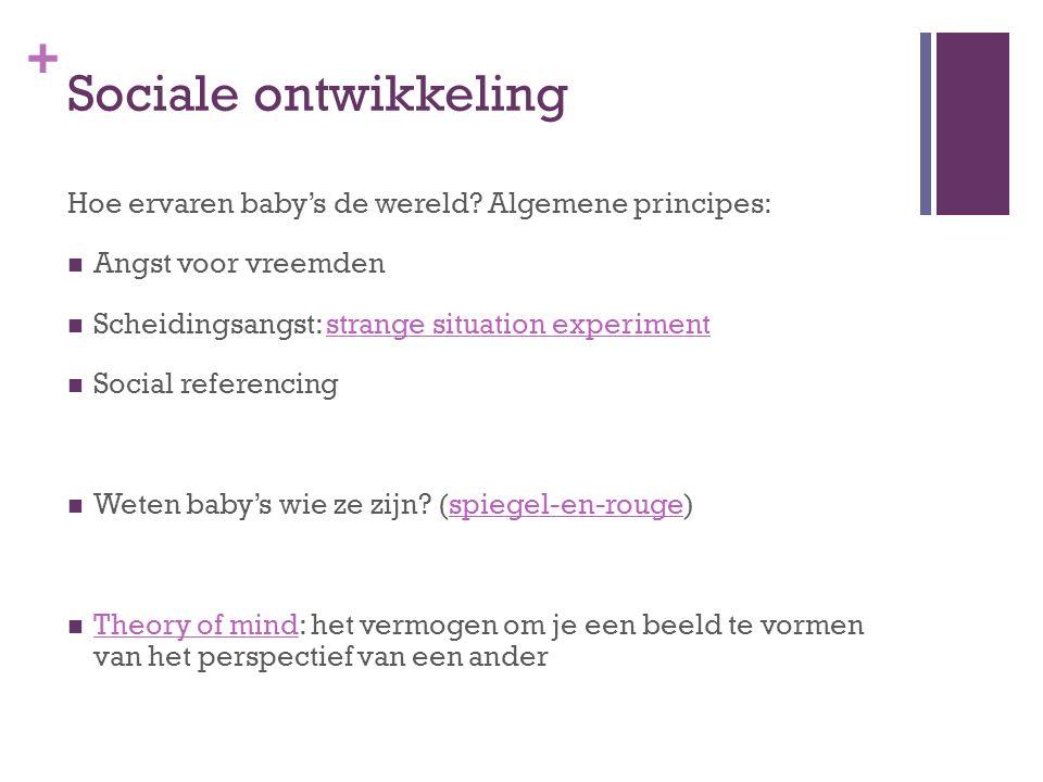 + Sociale ontwikkeling Hoe ervaren baby's de wereld? Algemene principes: Angst voor vreemden Scheidingsangst: strange situation experimentstrange situ