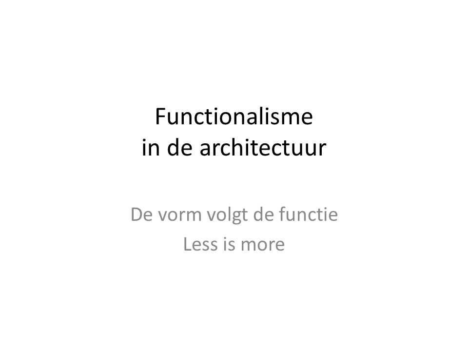 Functionalisme in de architectuur De vorm volgt de functie Less is more