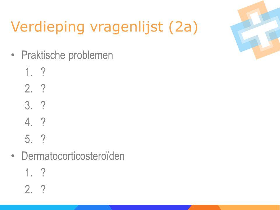 Verdieping vragenlijst (2a) Praktische problemen 1.? 2.? 3.? 4.? 5.? Dermatocorticosteroïden 1.? 2.?