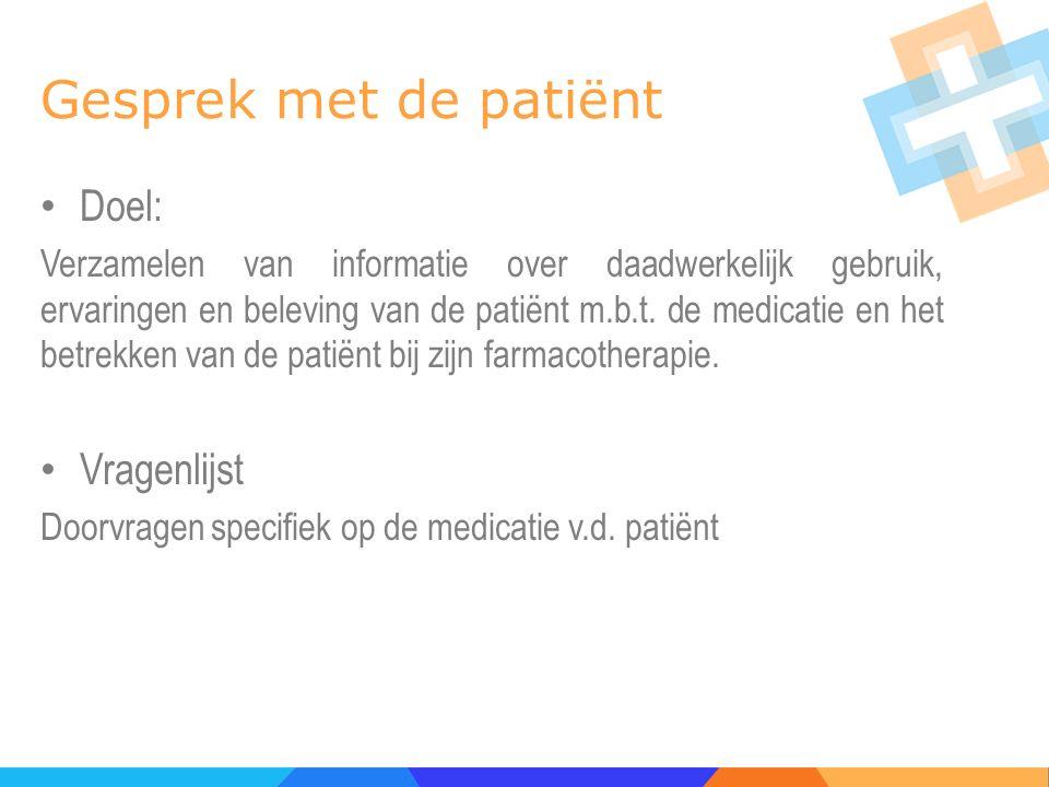 Gesprek met de patiënt Doel: Verzamelen van informatie over daadwerkelijk gebruik, ervaringen en beleving van de patiënt m.b.t. de medicatie en het be