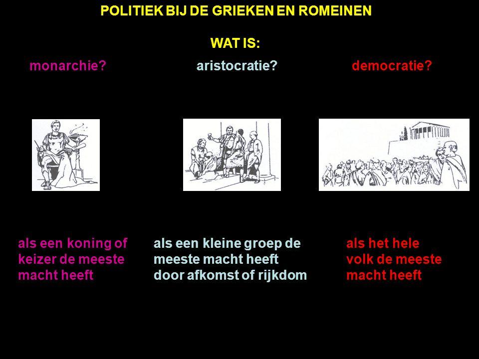 POLITIEK BIJ DE GRIEKEN EN ROMEINEN WAT IS: als een koning of keizer de meeste macht heeft als een kleine groep de meeste macht heeft door afkomst of