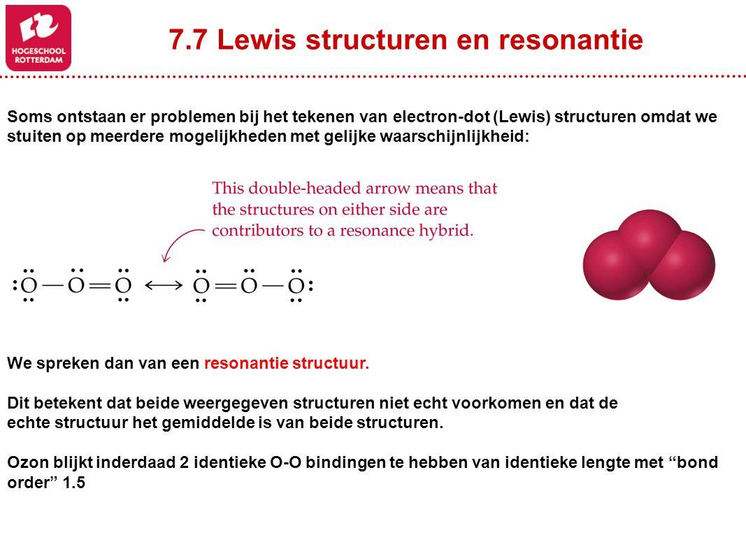 7.7 Lewis structuren en resonantie Soms ontstaan er problemen bij het tekenen van electron-dot (Lewis) structuren omdat we stuiten op meerdere mogelijkheden met gelijke waarschijnlijkheid: We spreken dan van een resonantie structuur.