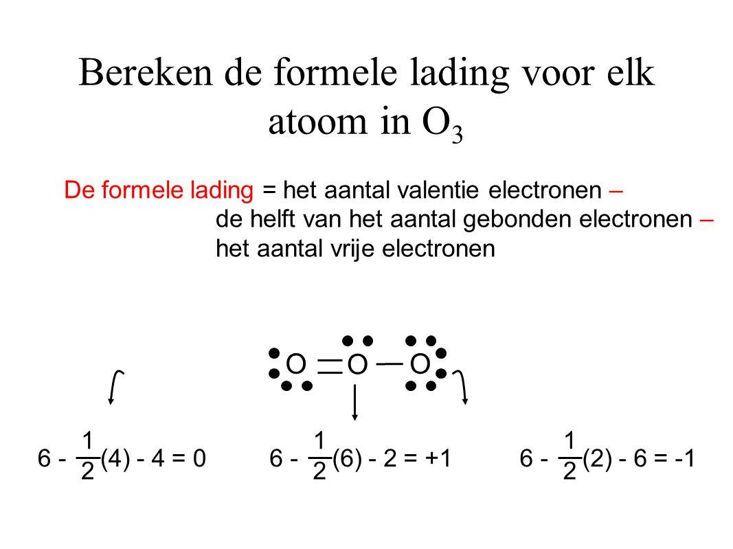 O O O 6 - (2) - 6 = -1 1 2 6 - (4) - 4 = 0 1 2 6 - (6) - 2 = +1 1 2 Bereken de formele lading voor elk atoom in O 3 De formele lading = het aantal valentie electronen – de helft van het aantal gebonden electronen – het aantal vrije electronen