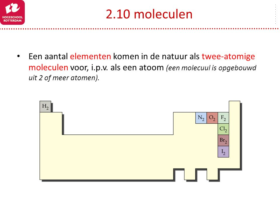 2.10 moleculen Een aantal elementen komen in de natuur als twee-atomige moleculen voor, i.p.v. als een atoom (een molecuul is opgebouwd uit 2 of meer