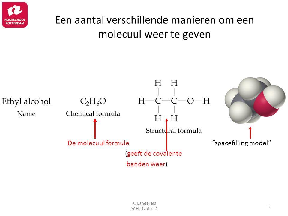 """K. Langereis ACH11/hfst. 2 7 Een aantal verschillende manieren om een molecuul weer te geven De molecuul formule """"spacefilling model"""" (geeft de covale"""