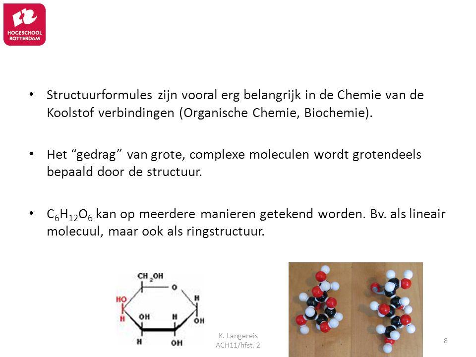 K. Langereis ACH11/hfst. 2 8 Structuurformules zijn vooral erg belangrijk in de Chemie van de Koolstof verbindingen (Organische Chemie, Biochemie). He