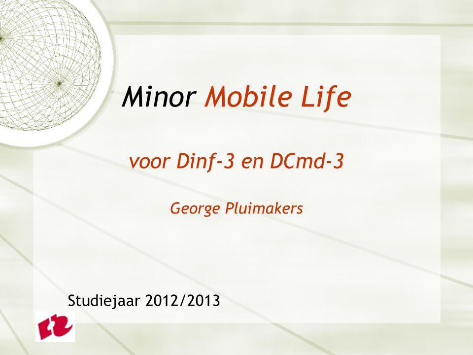 Minor Mobile Life voor Dinf-3 en DCmd-3 George Pluimakers Studiejaar 2012/2013