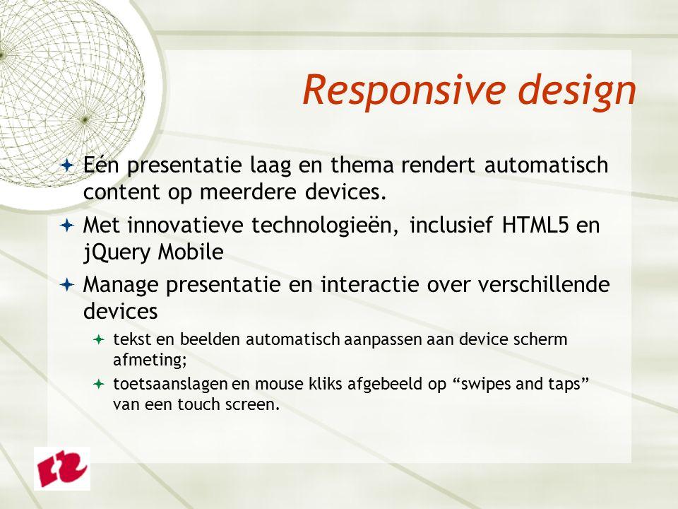 Responsive design  Eén presentatie laag en thema rendert automatisch content op meerdere devices.
