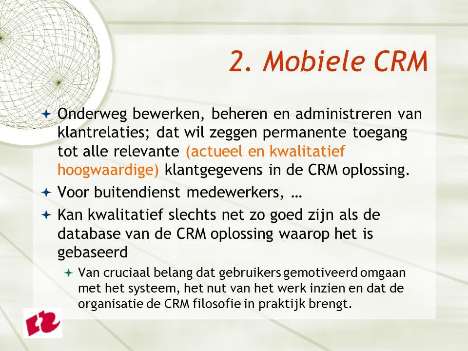 2. Mobiele CRM  Onderweg bewerken, beheren en administreren van klantrelaties; dat wil zeggen permanente toegang tot alle relevante (actueel en kwali