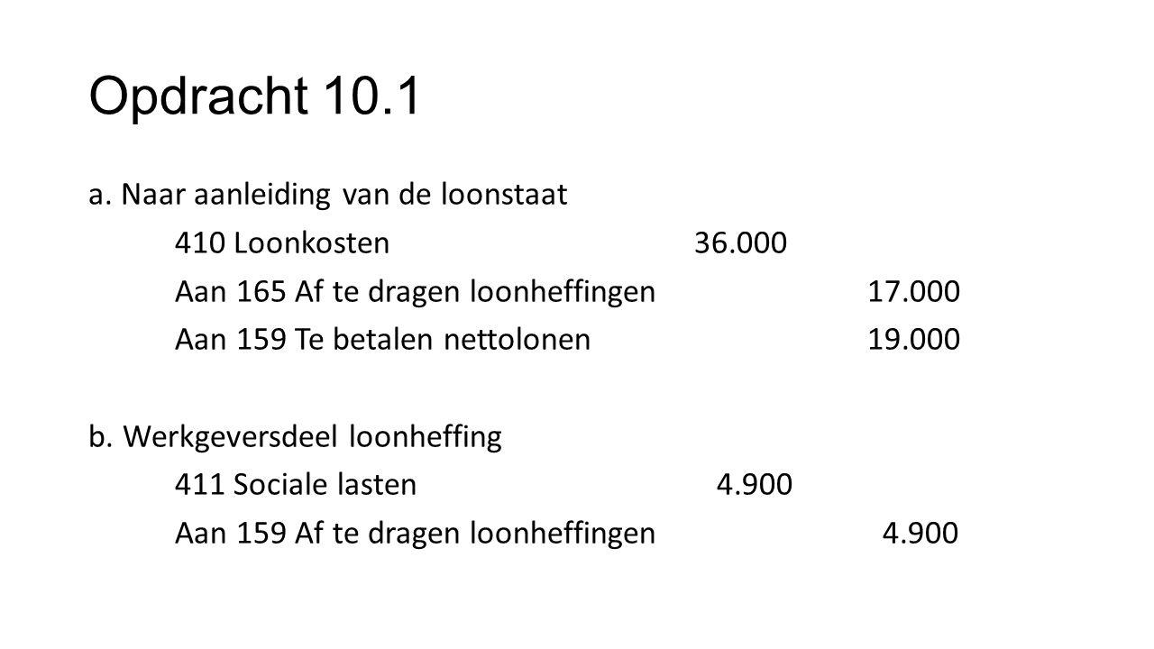 Opdracht 10.1 a. Naar aanleiding van de loonstaat 410 Loonkosten36.000 Aan 165 Af te dragen loonheffingen17.000 Aan 159 Te betalen nettolonen19.000 b.