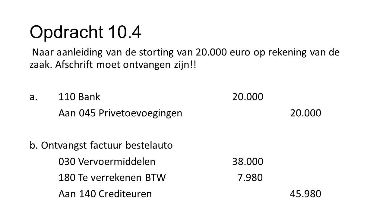 Opdracht 10.4 Naar aanleiding van de storting van 20.000 euro op rekening van de zaak. Afschrift moet ontvangen zijn!! a.110 Bank20.000 Aan 045 Privet