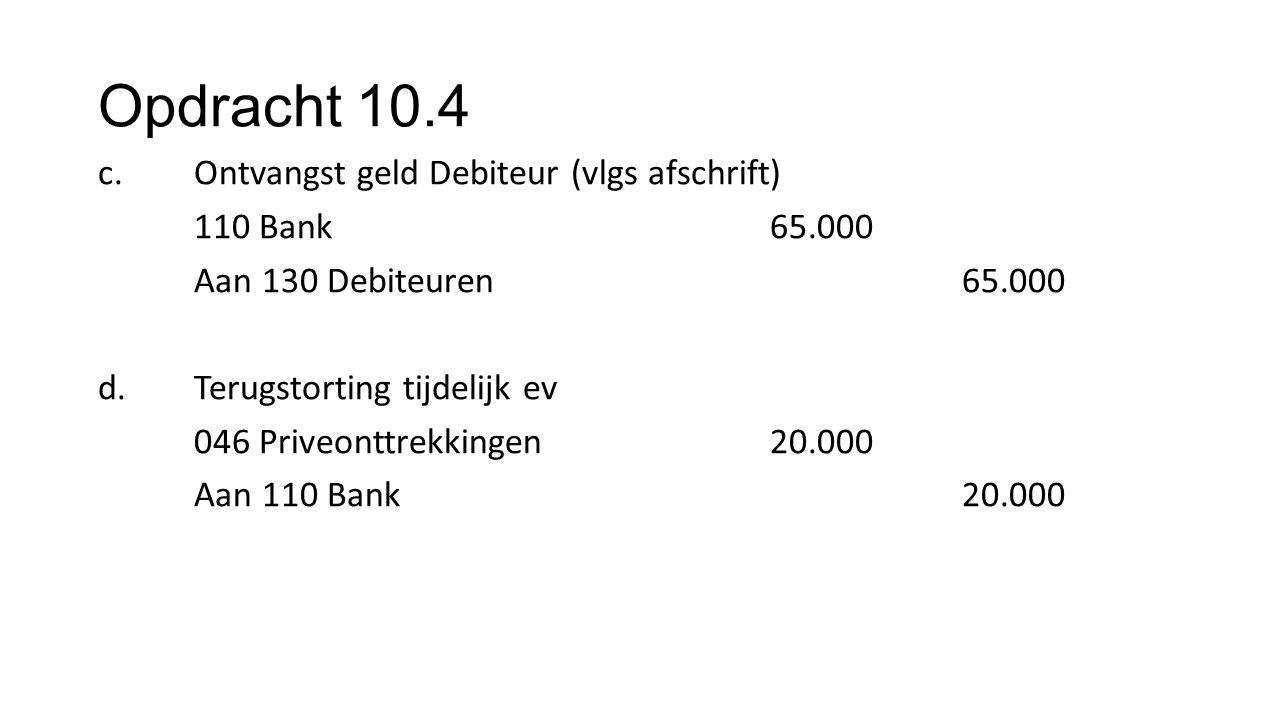 Opdracht 10.4 c.Ontvangst geld Debiteur (vlgs afschrift) 110 Bank65.000 Aan 130 Debiteuren65.000 d. Terugstorting tijdelijk ev 046 Priveonttrekkingen2