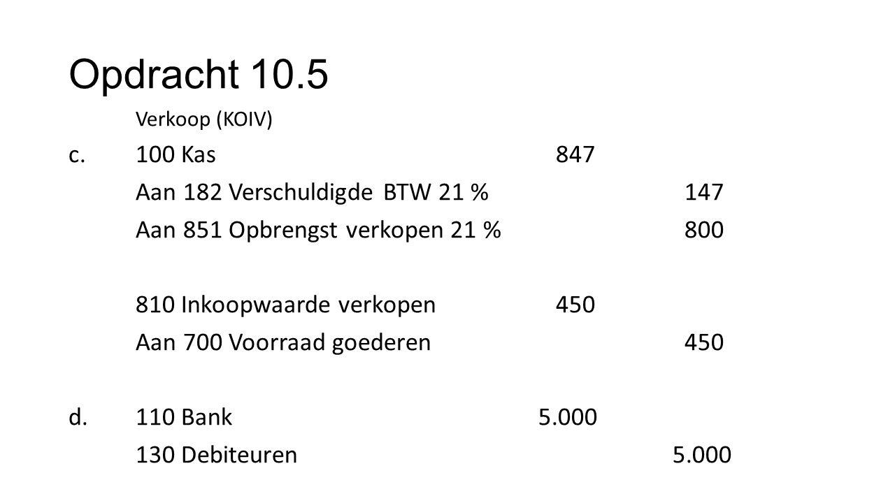Opdracht 10.5 Verkoop (KOIV) c.100 Kas 847 Aan 182 Verschuldigde BTW 21 % 147 Aan 851 Opbrengst verkopen 21 % 800 810 Inkoopwaarde verkopen 450 Aan 70