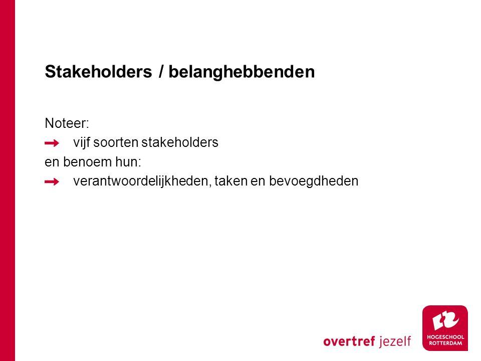 Stakeholders / belanghebbenden Noteer: vijf soorten stakeholders en benoem hun: verantwoordelijkheden, taken en bevoegdheden