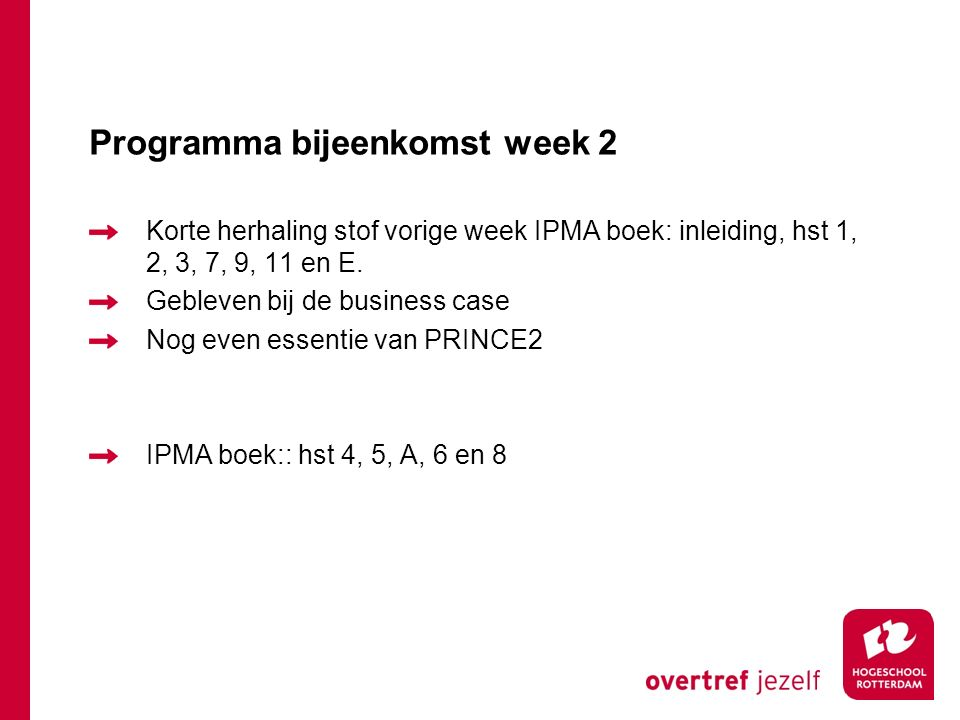 Programma bijeenkomst week 2 Korte herhaling stof vorige week IPMA boek: inleiding, hst 1, 2, 3, 7, 9, 11 en E. Gebleven bij de business case Nog even
