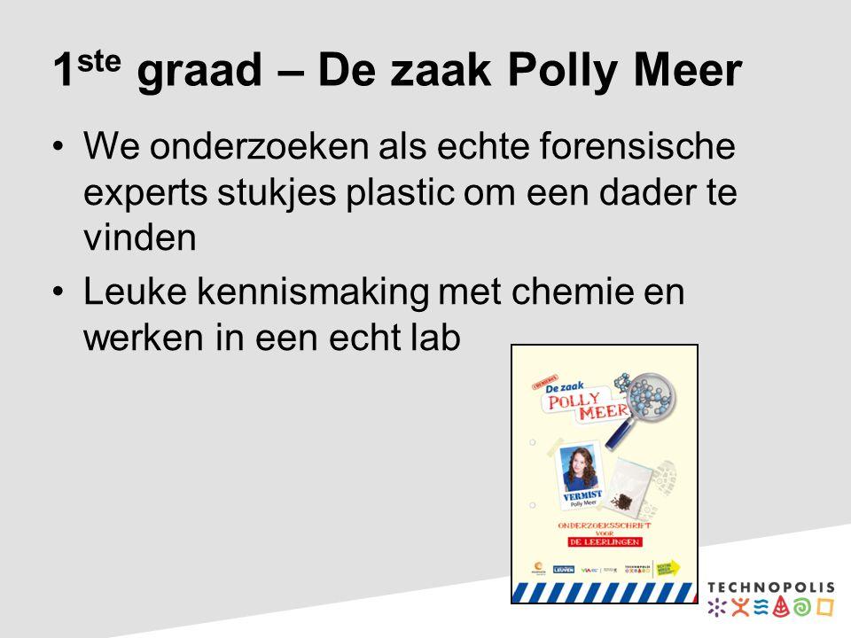 1 ste graad – De zaak Polly Meer We onderzoeken als echte forensische experts stukjes plastic om een dader te vinden Leuke kennismaking met chemie en werken in een echt lab