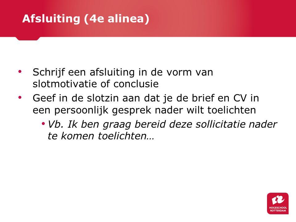 Afsluiting (4e alinea) Schrijf een afsluiting in de vorm van slotmotivatie of conclusie Geef in de slotzin aan dat je de brief en CV in een persoonlij
