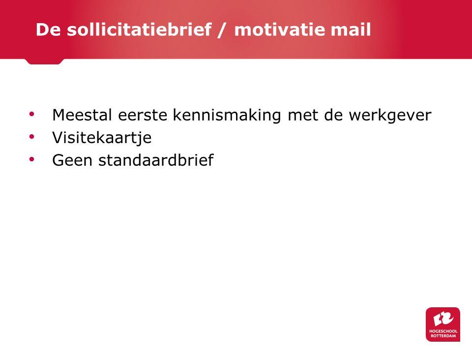De sollicitatiebrief / motivatie mail Meestal eerste kennismaking met de werkgever Visitekaartje Geen standaardbrief