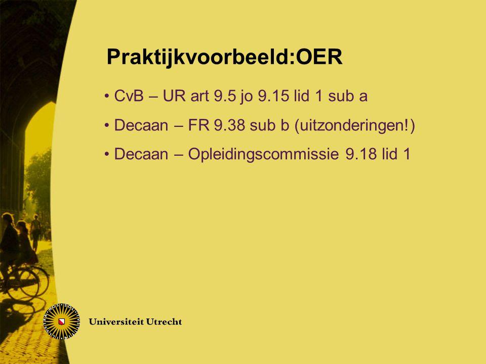 CvB – UR art 9.5 jo 9.15 lid 1 sub a Decaan – FR 9.38 sub b (uitzonderingen!) Decaan – Opleidingscommissie 9.18 lid 1 Praktijkvoorbeeld:OER