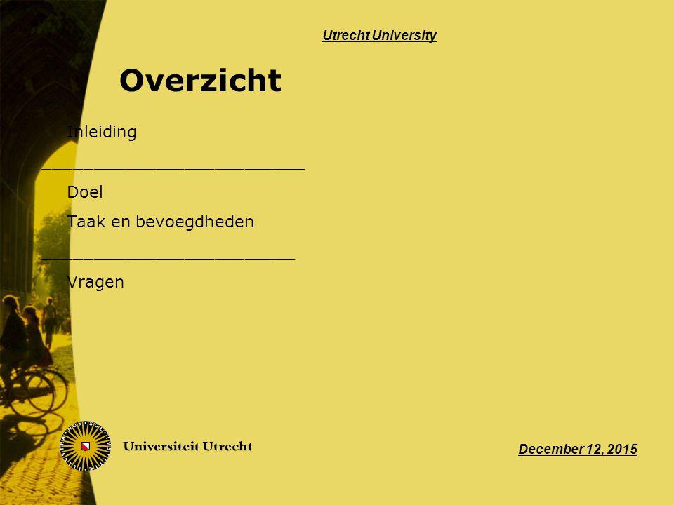 Overzicht Inleiding __________________________ Doel Taak en bevoegdheden _________________________ Vragen December 12, 2015 Utrecht University